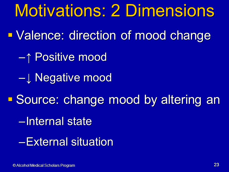 © Alcohol Medical Scholars Program 23 Motivations: 2 Dimensions  Valence: direction of mood change –↑ Positive mood –↓ Negative mood  Source: change
