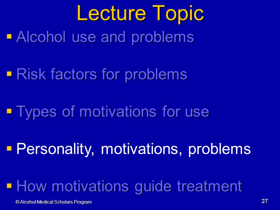 © Alcohol Medical Scholars Program 27 Lecture Topic  Alcohol use and problems  Risk factors for problems  Types of motivations for use  Personalit