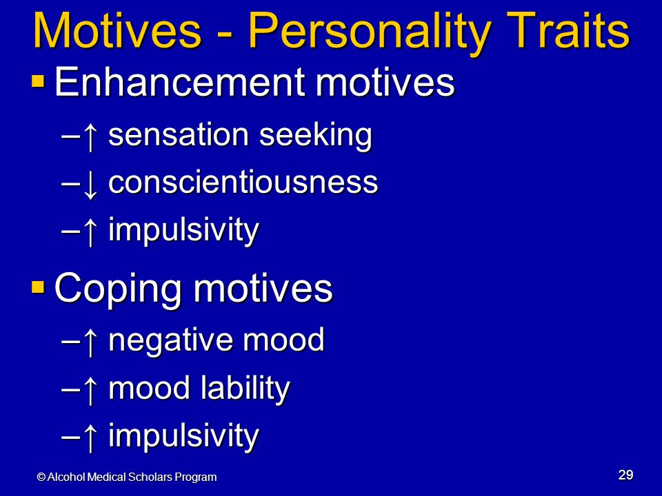© Alcohol Medical Scholars Program 29 Motives - Personality Traits  Enhancement motives –↑ sensation seeking –↓ conscientiousness –↑ impulsivity  Co