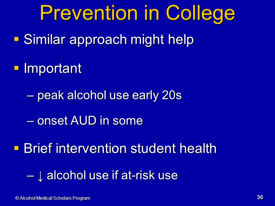 © Alcohol Medical Scholars Program 36 Prevention in College  Similar approach might help  Important – peak alcohol use early 20s – onset AUD in some