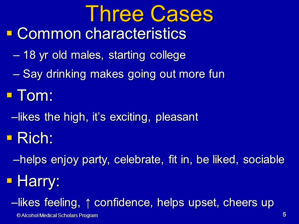 © Alcohol Medical Scholars Program 5 Three Cases  Common characteristics – 18 yr old males, starting college – Say drinking makes going out more fun