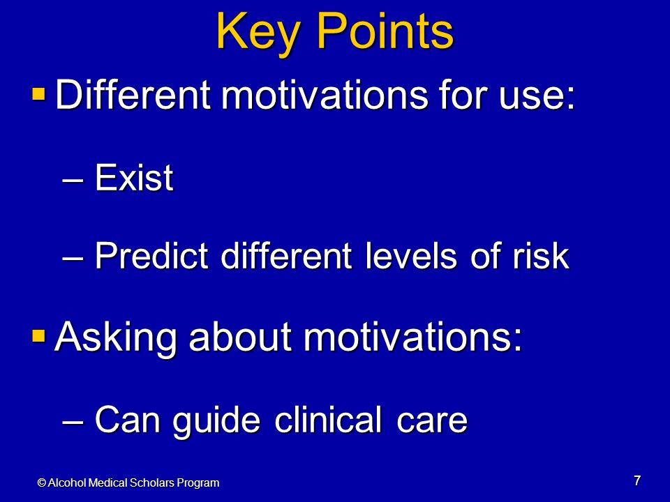 © Alcohol Medical Scholars Program 7 Key Points  Different motivations for use: – Exist – Predict different levels of risk  Asking about motivations