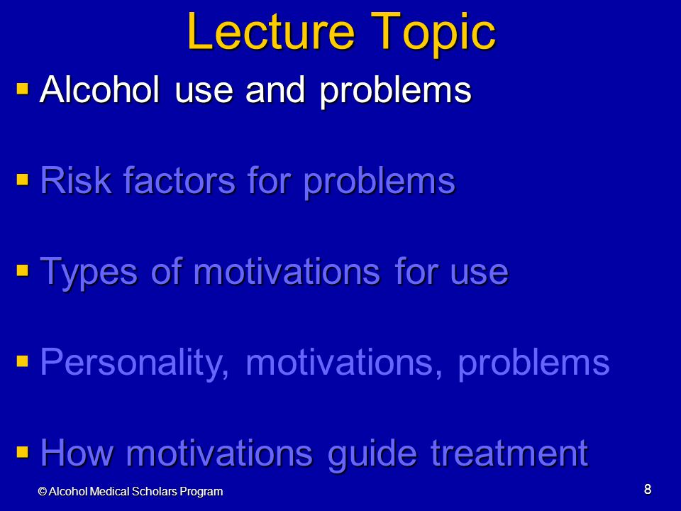 © Alcohol Medical Scholars Program 8 Lecture Topic  Alcohol use and problems  Risk factors for problems  Types of motivations for use  Personality