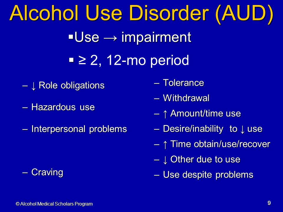 © Alcohol Medical Scholars Program 9 Alcohol Use Disorder (AUD) –Tolerance –Withdrawal –↑ Amount/time use –Desire/inability to ↓ use –↑ Time obtain/us