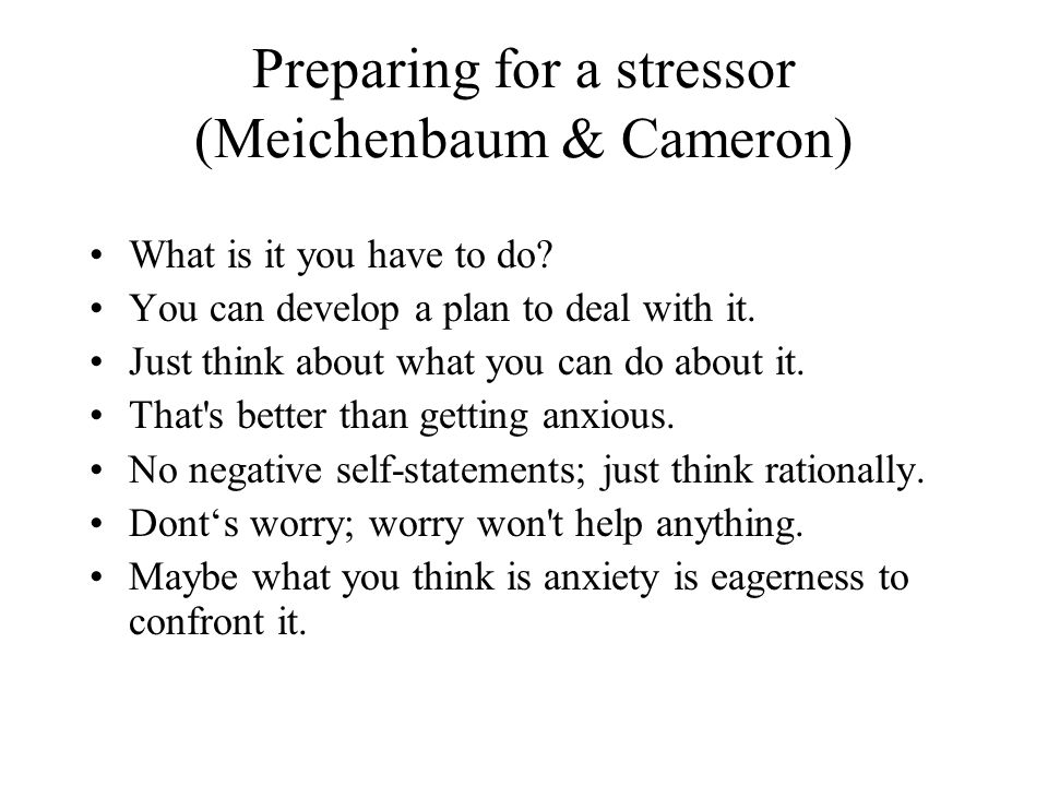 Preparing for a stressor (Meichenbaum & Cameron) What is it you have to do.