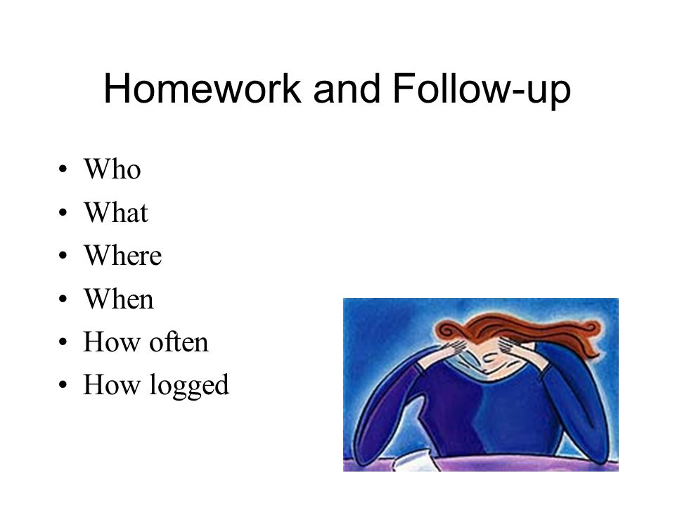Homework and Follow-up Who What Where When How often How logged
