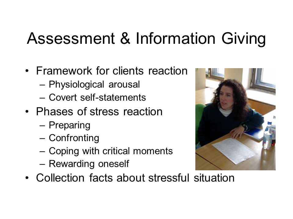 Assessment & Information Giving Framework for clients reaction –Physiological arousal –Covert self-statements Phases of stress reaction –Preparing –Confronting –Coping with critical moments –Rewarding oneself Collection facts about stressful situation