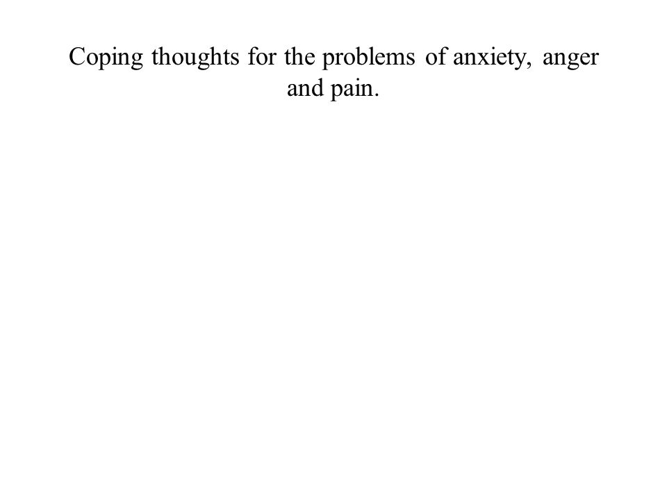 Coping thoughts for the problems of anxiety, anger and pain.