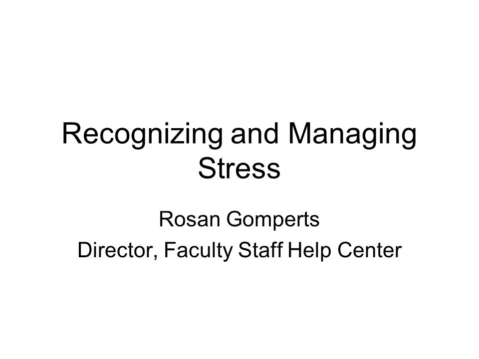 Recognizing and Managing Stress Rosan Gomperts Director, Faculty Staff Help Center