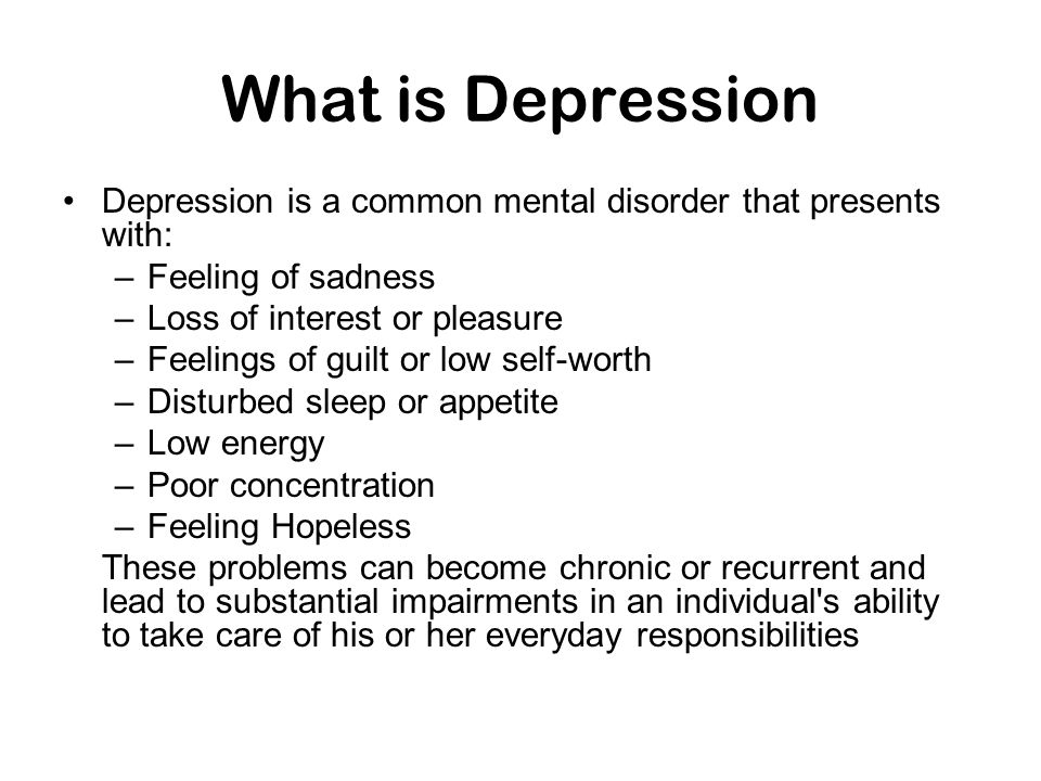 What is Depression Depression is a common mental disorder that presents with: –Feeling of sadness –Loss of interest or pleasure –Feelings of guilt or