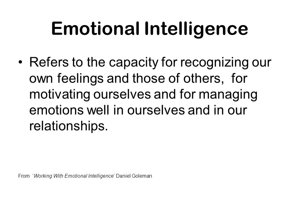 Emotional Intelligence Refers to the capacity for recognizing our own feelings and those of others, for motivating ourselves and for managing emotions
