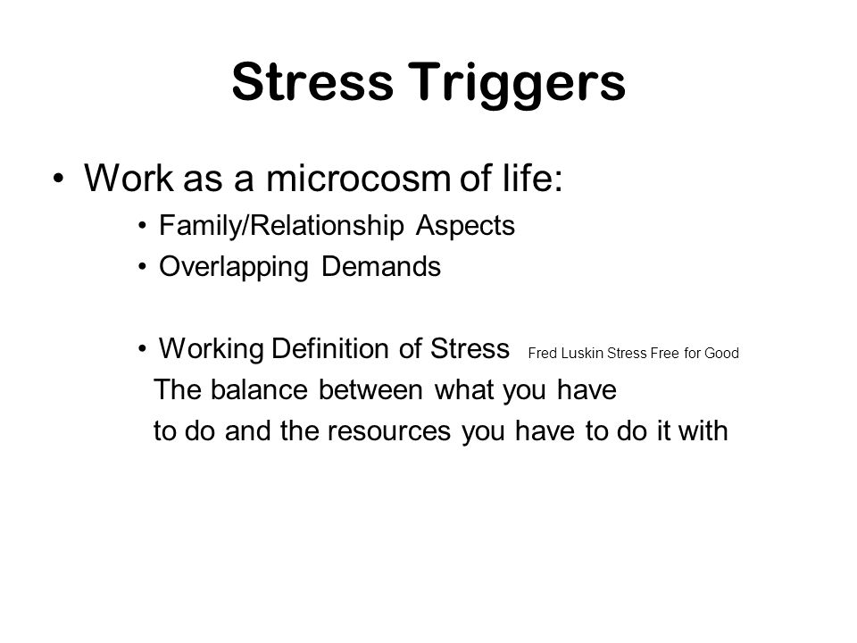 Stress Triggers Work as a microcosm of life: Family/Relationship Aspects Overlapping Demands Working Definition of Stress Fred Luskin Stress Free for