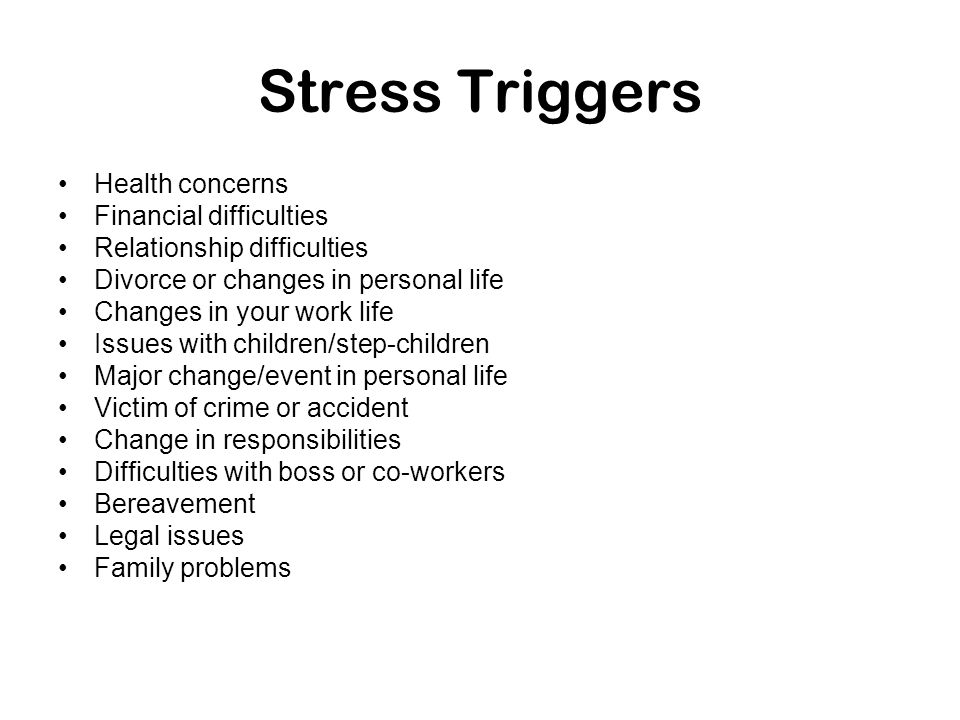 Stress Triggers Health concerns Financial difficulties Relationship difficulties Divorce or changes in personal life Changes in your work life Issues
