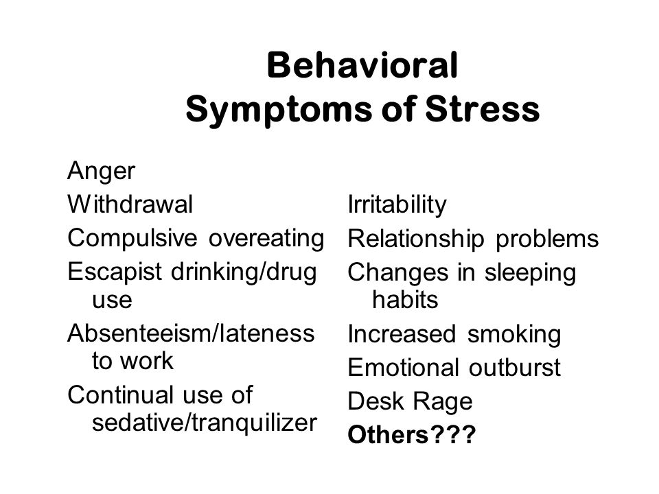 Behavioral Symptoms of Stress Anger Withdrawal Compulsive overeating Escapist drinking/drug use Absenteeism/lateness to work Continual use of sedative