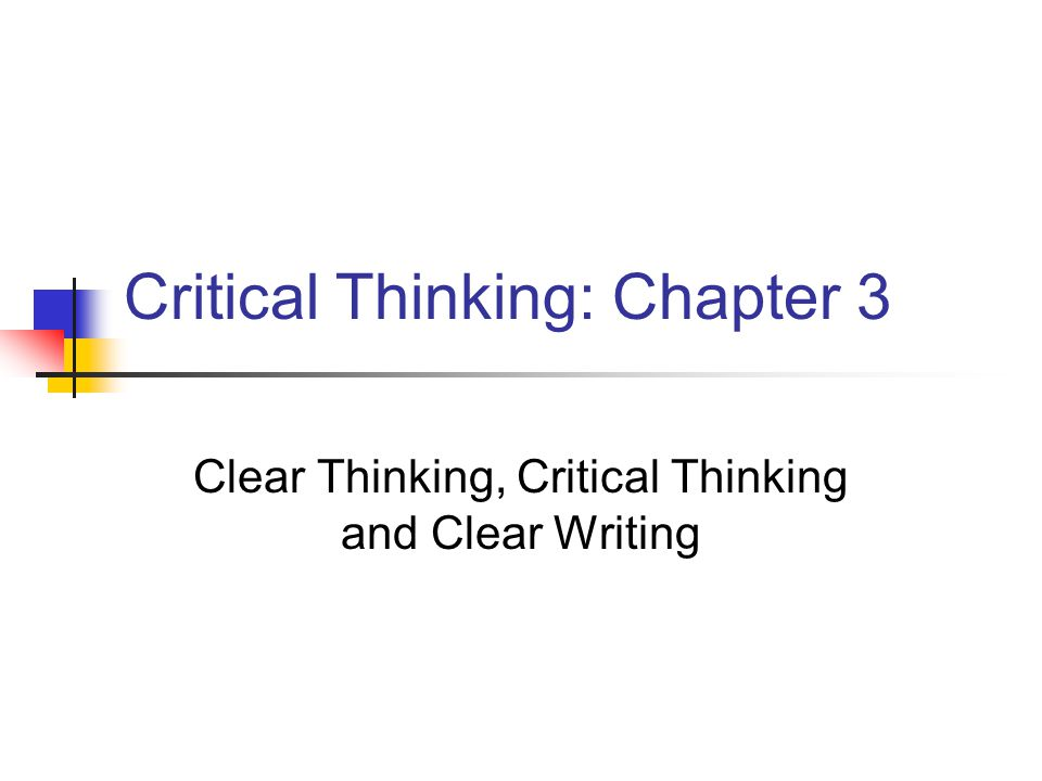 Critical Thinking: Chapter 3 Clear Thinking, Critical Thinking and Clear Writing