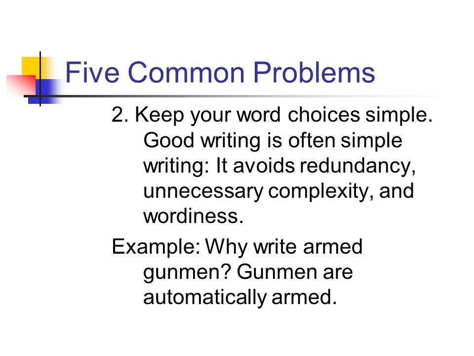 Five Common Problems 2. Keep your word choices simple. Good writing is often simple writing: It avoids redundancy, unnecessary complexity, and wordine