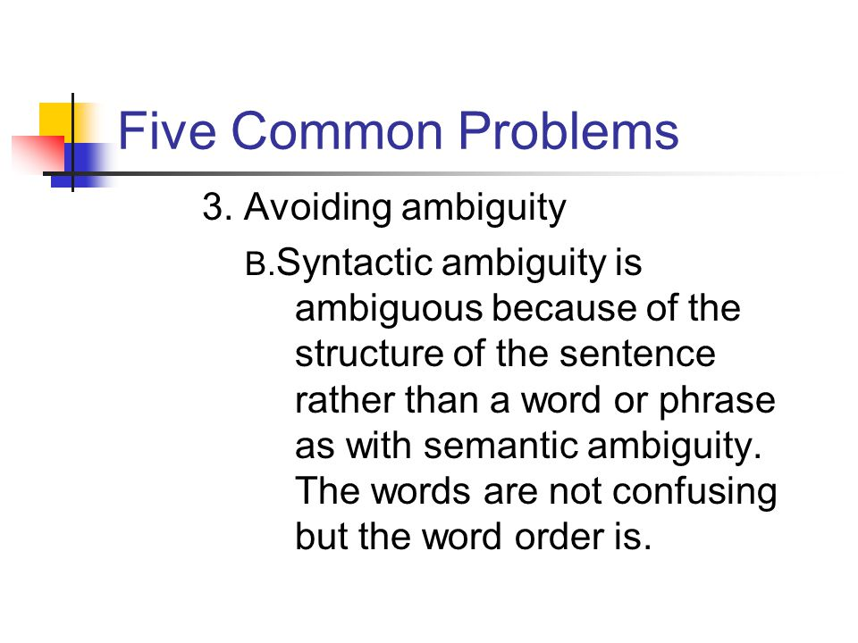 Five Common Problems 3. Avoiding ambiguity B. Syntactic ambiguity is ambiguous because of the structure of the sentence rather than a word or phrase a