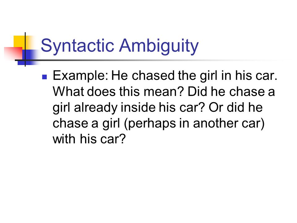 Syntactic Ambiguity Example: He chased the girl in his car. What does this mean? Did he chase a girl already inside his car? Or did he chase a girl (p