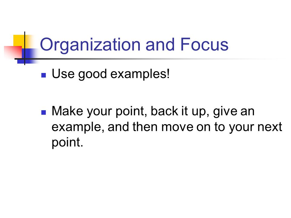 Organization and Focus Use good examples! Make your point, back it up, give an example, and then move on to your next point.