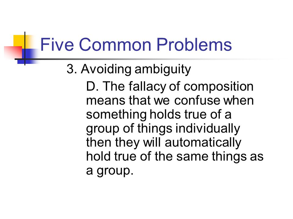 Five Common Problems 3. Avoiding ambiguity D. The fallacy of composition means that we confuse when something holds true of a group of things individu