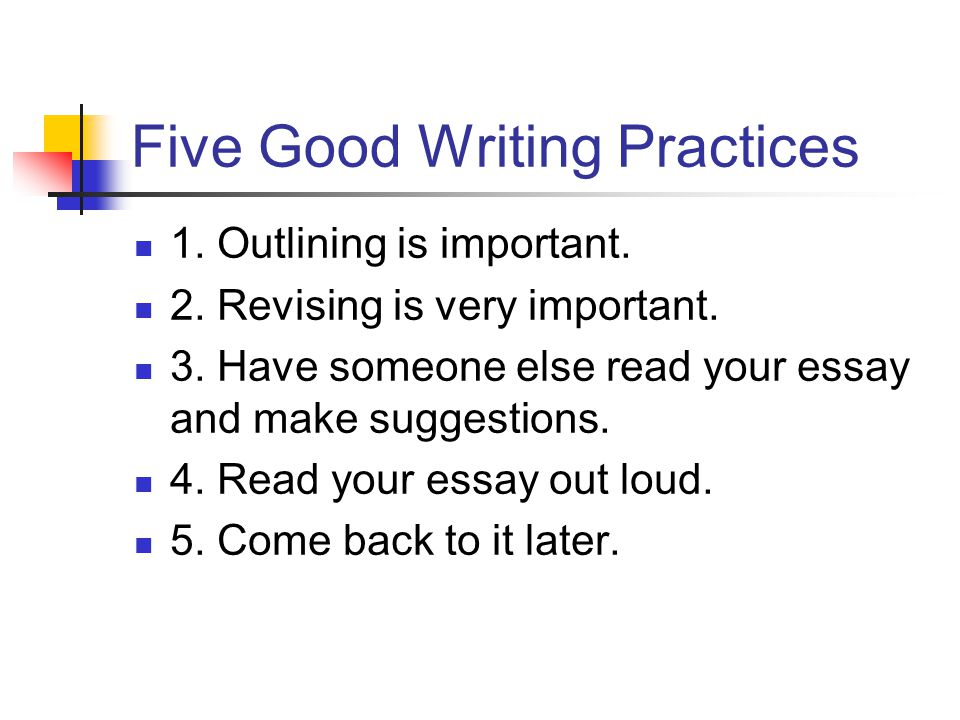 Five Good Writing Practices 1. Outlining is important. 2. Revising is very important. 3. Have someone else read your essay and make suggestions. 4. Re