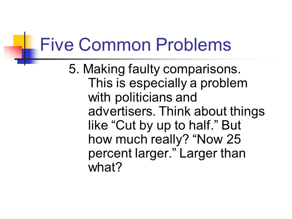 "Five Common Problems 5. Making faulty comparisons. This is especially a problem with politicians and advertisers. Think about things like ""Cut by up t"