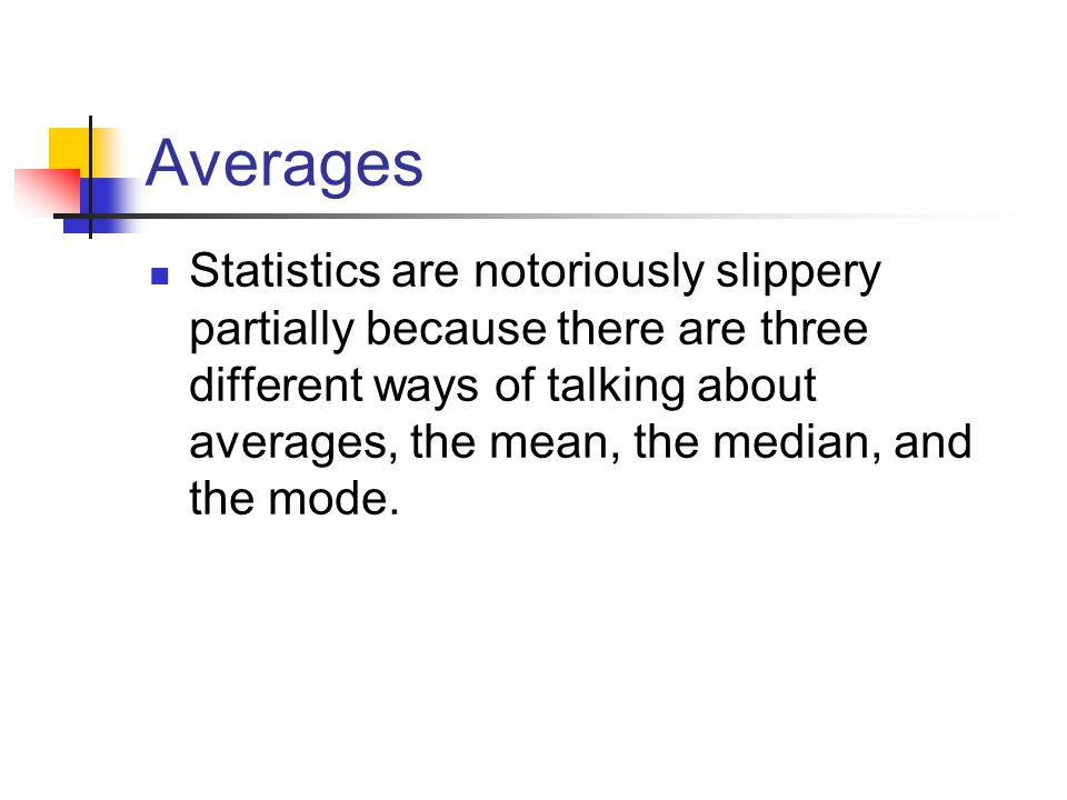 Averages Statistics are notoriously slippery partially because there are three different ways of talking about averages, the mean, the median, and the