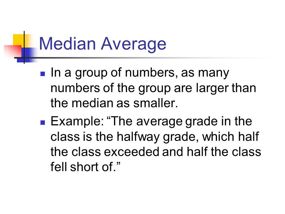 "Median Average In a group of numbers, as many numbers of the group are larger than the median as smaller. Example: ""The average grade in the class is"
