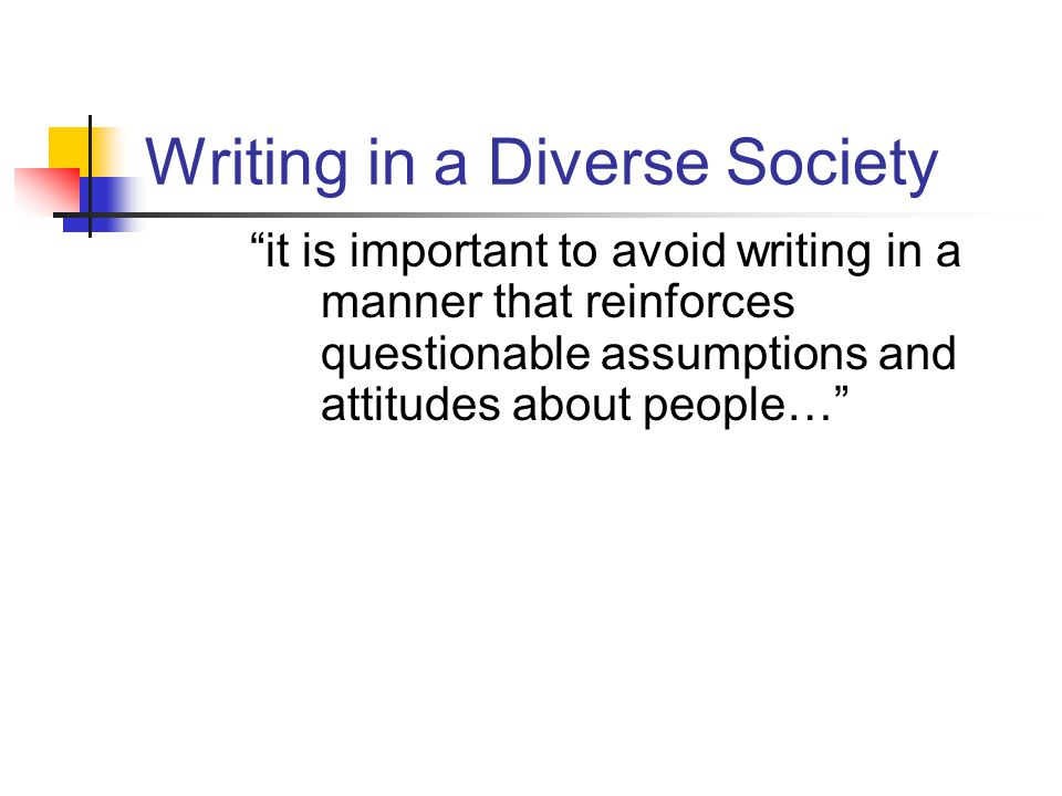 "Writing in a Diverse Society ""it is important to avoid writing in a manner that reinforces questionable assumptions and attitudes about people…"""
