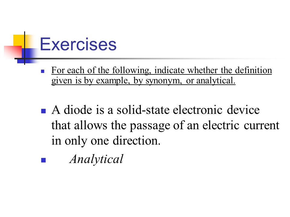 Exercises For each of the following, indicate whether the definition given is by example, by synonym, or analytical. A diode is a solid-state electron
