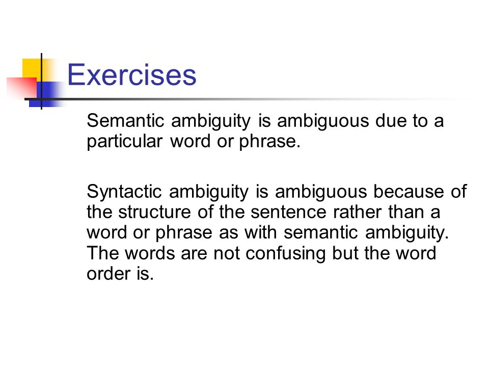 Exercises Semantic ambiguity is ambiguous due to a particular word or phrase. Syntactic ambiguity is ambiguous because of the structure of the sentenc