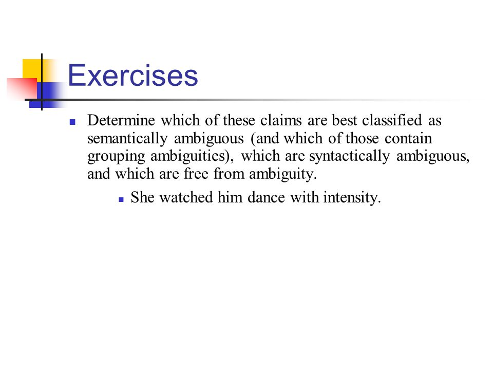 Exercises Determine which of these claims are best classified as semantically ambiguous (and which of those contain grouping ambiguities), which are s