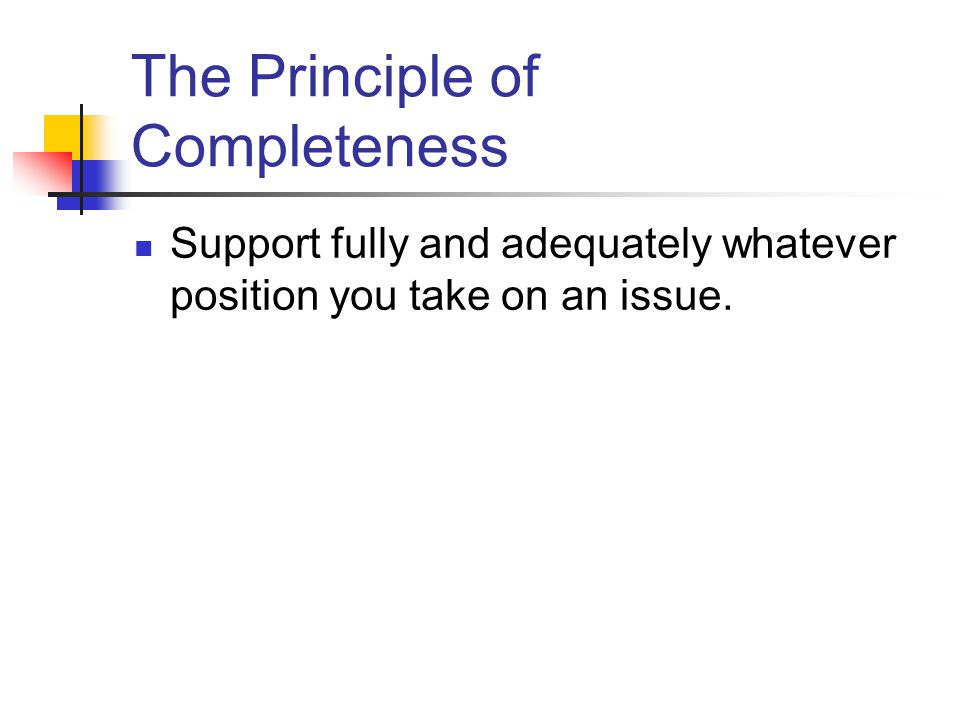 The Principle of Completeness Support fully and adequately whatever position you take on an issue.