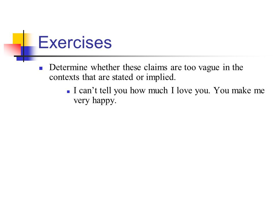 Exercises Determine whether these claims are too vague in the contexts that are stated or implied. I can't tell you how much I love you. You make me v
