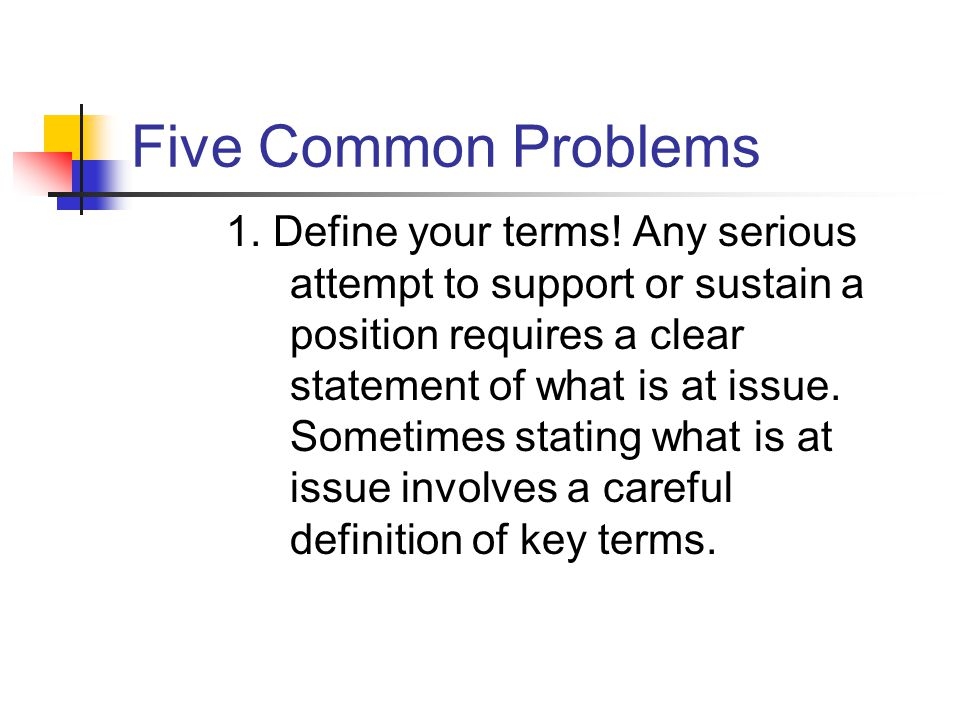 Five Common Problems 1. Define your terms! Any serious attempt to support or sustain a position requires a clear statement of what is at issue. Someti