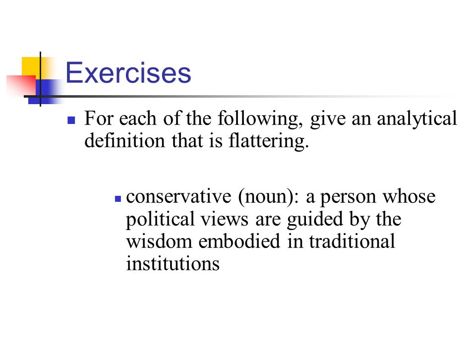 Exercises For each of the following, give an analytical definition that is flattering. conservative (noun): a person whose political views are guided