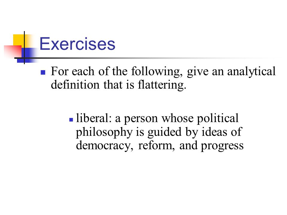 Exercises For each of the following, give an analytical definition that is flattering. liberal: a person whose political philosophy is guided by ideas