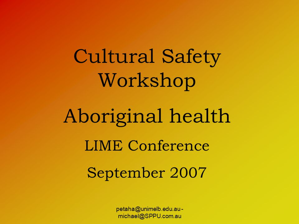 petaha@unimelb.edu.au - michael@SPPU.com.au Cultural Safety Workshop Aboriginal health LIME Conference September 2007