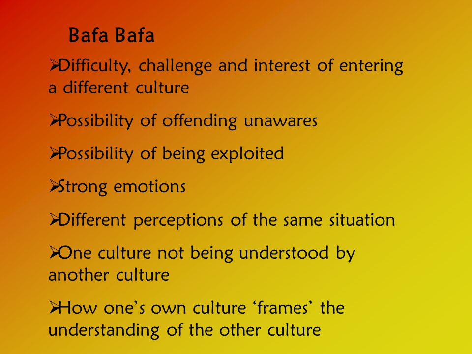 Bafa  Difficulty, challenge and interest of entering a different culture  Possibility of offending unawares  Possibility of being exploited  Strong emotions  Different perceptions of the same situation  One culture not being understood by another culture  How one's own culture 'frames' the understanding of the other culture