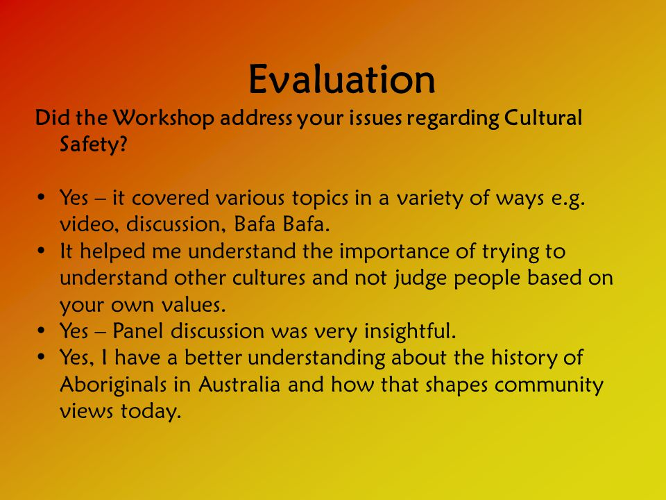 Evaluation Did the Workshop address your issues regarding Cultural Safety.