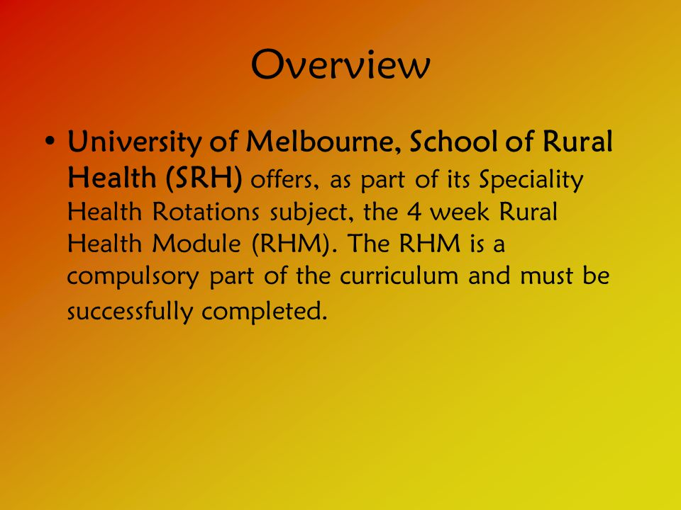 Overview University of Melbourne, School of Rural Health (SRH) offers, as part of its Speciality Health Rotations subject, the 4 week Rural Health Module (RHM).