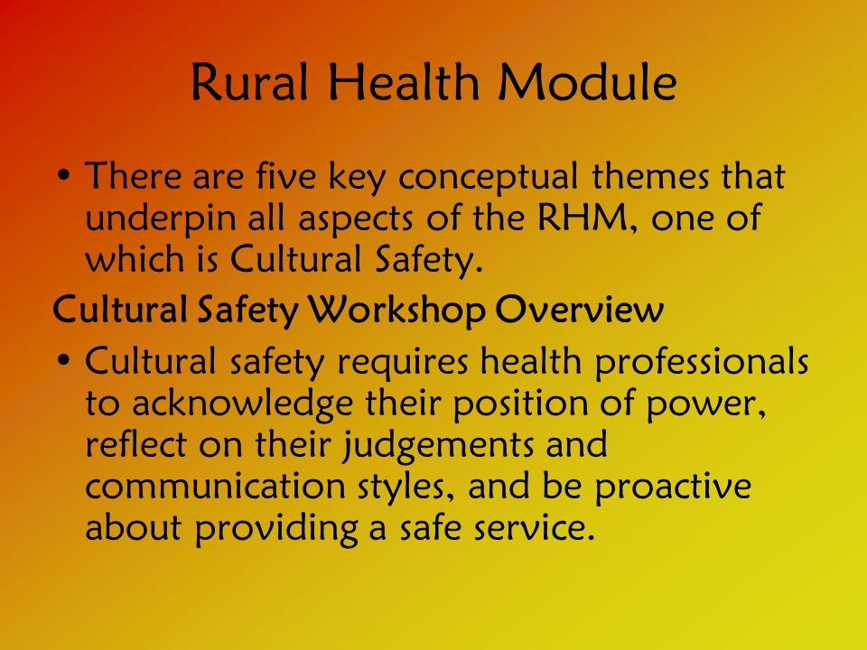 Rural Health Module There are five key conceptual themes that underpin all aspects of the RHM, one of which is Cultural Safety.