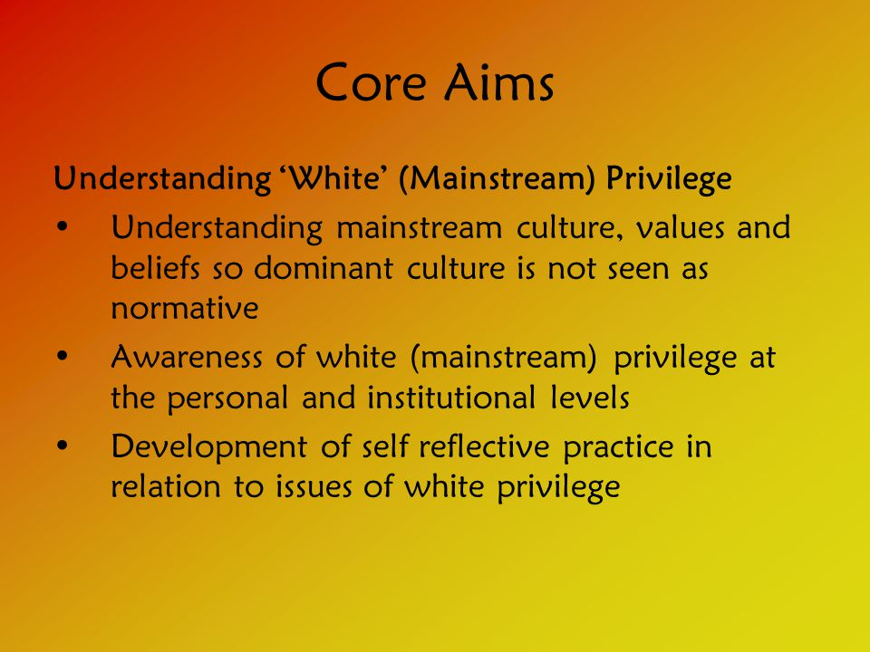 Core Aims Understanding 'White' (Mainstream) Privilege Understanding mainstream culture, values and beliefs so dominant culture is not seen as normative Awareness of white (mainstream) privilege at the personal and institutional levels Development of self reflective practice in relation to issues of white privilege
