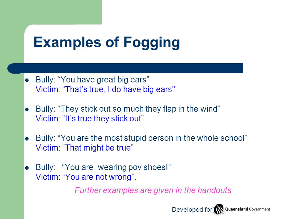 Bully: You have great big ears Victim: That's true, I do have big ears Bully: They stick out so much they flap in the wind Victim: It's true they stick out Bully: You are the most stupid person in the whole school Victim: That might be true Bully: You are wearing pov shoes!'' Victim: You are not wrong .