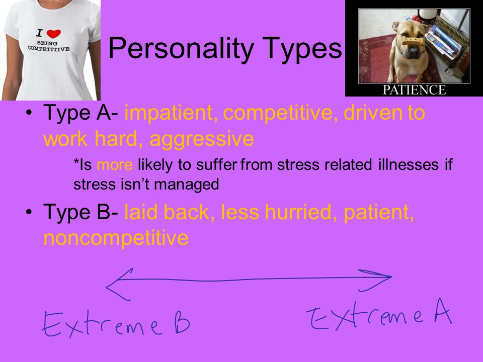 Personality Types Type A- impatient, competitive, driven to work hard, aggressive *Is more likely to suffer from stress related illnesses if stress isn't managed Type B- laid back, less hurried, patient, noncompetitive