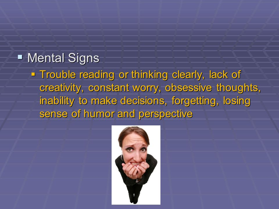  Behavioral Signs  Not eating, overeating, compulsive talking, verbal or physical outbursts, fidgeting, using alcohol, caffeine, or other drugs, smoking, gambling, tapping feet, drumming fingers, hurrying, forgetting one's values, withdrawing, reckless and high-risk behaviors like driving too fast withdrawing, reckless and high-risk behaviors like driving too fast
