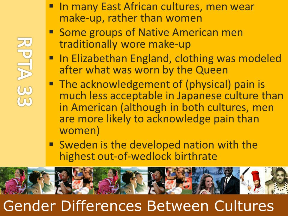  In many East African cultures, men wear make-up, rather than women  Some groups of Native American men traditionally wore make-up  In Elizabethan