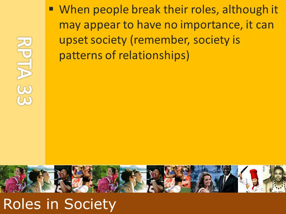  When people break their roles, although it may appear to have no importance, it can upset society (remember, society is patterns of relationships) R