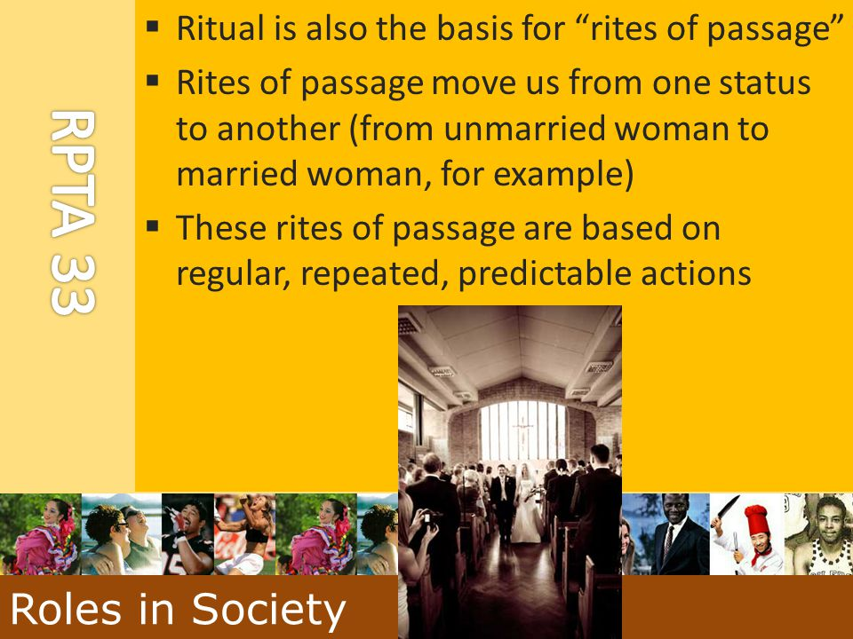 """ Ritual is also the basis for """"rites of passage""""  Rites of passage move us from one status to another (from unmarried woman to married woman, for ex"""