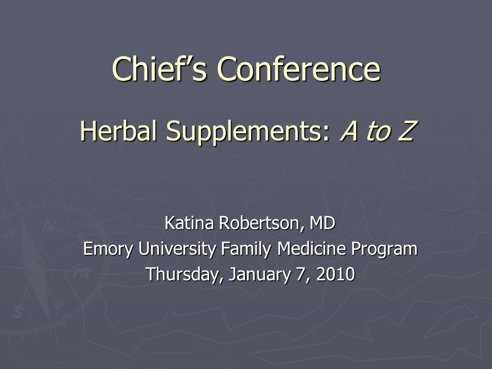 Chief's Conference Herbal Supplements: A to Z Katina Robertson, MD Emory University Family Medicine Program Thursday, January 7, 2010